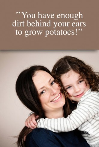 You have enough dirt behind your ears to grow potatoes